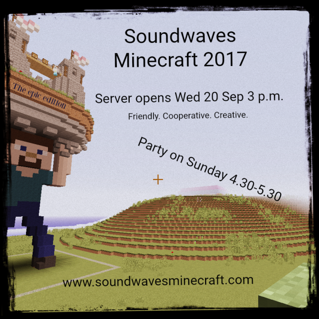 Soundwaves Minecraft 2017 Wed 20 Sep 3 pm to Sat 23 Sep. Party on Sunday!